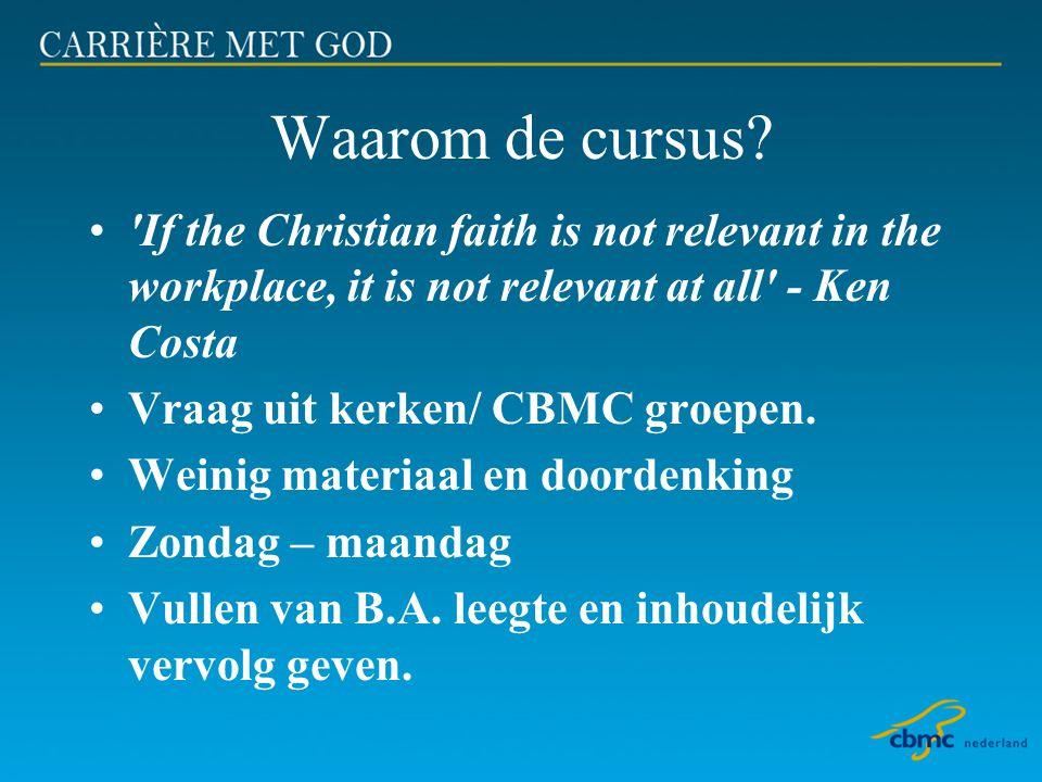 Waarom de cursus? •'If the Christian faith is not relevant in the workplace, it is not relevant at all' - Ken Costa •Vraag uit kerken/ CBMC groepen. •