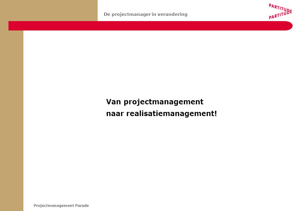 Projectmanagement Parade De projectmanager in verandering Van projectmanagement naar realisatiemanagement!
