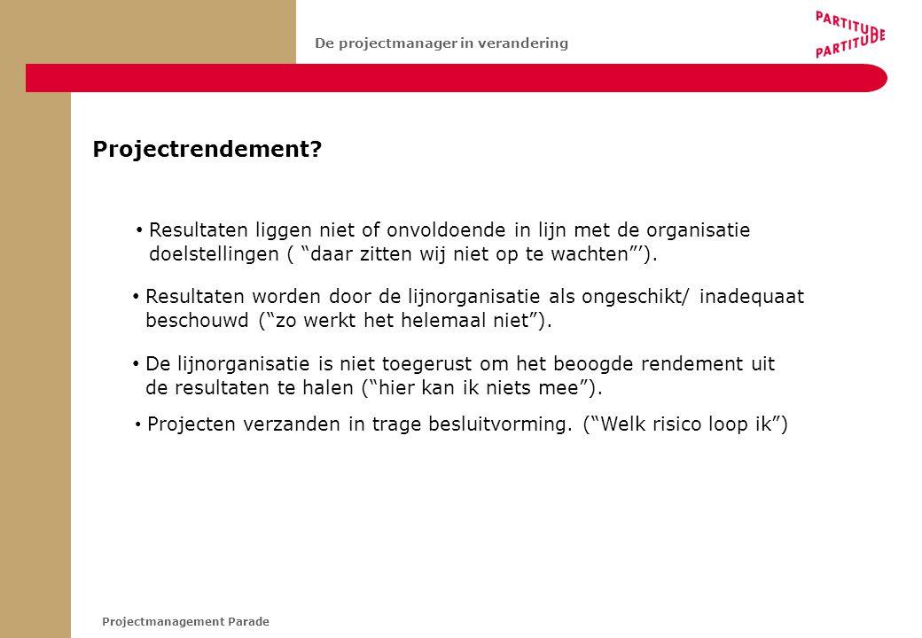 """Projectmanagement Parade De projectmanager in verandering Projectrendement? • Projecten verzanden in trage besluitvorming. (""""Welk risico loop ik"""") • D"""