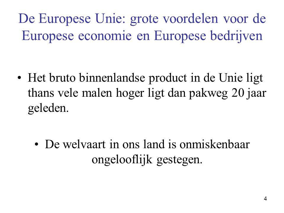 4 De Europese Unie: grote voordelen voor de Europese economie en Europese bedrijven •Het bruto binnenlandse product in de Unie ligt thans vele malen hoger ligt dan pakweg 20 jaar geleden.