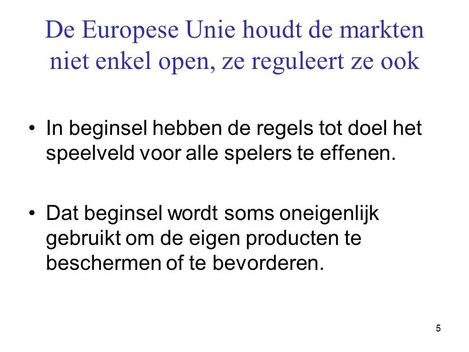 5 De Europese Unie houdt de markten niet enkel open, ze reguleert ze ook •In beginsel hebben de regels tot doel het speelveld voor alle spelers te effenen.