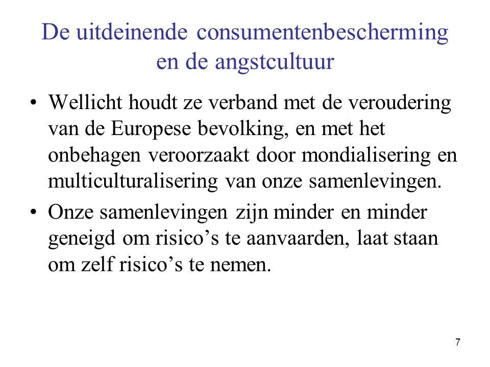 7 De uitdeinende consumentenbescherming en de angstcultuur •Wellicht houdt ze verband met de veroudering van de Europese bevolking, en met het onbehagen veroorzaakt door mondialisering en multiculturalisering van onze samenlevingen.