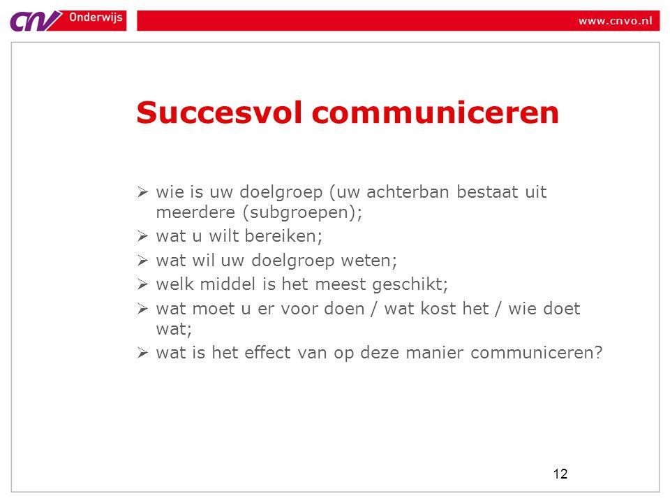www.cnvo.nl Succesvol communiceren  wie is uw doelgroep (uw achterban bestaat uit meerdere (subgroepen);  wat u wilt bereiken;  wat wil uw doelgroep weten;  welk middel is het meest geschikt;  wat moet u er voor doen / wat kost het / wie doet wat;  wat is het effect van op deze manier communiceren.