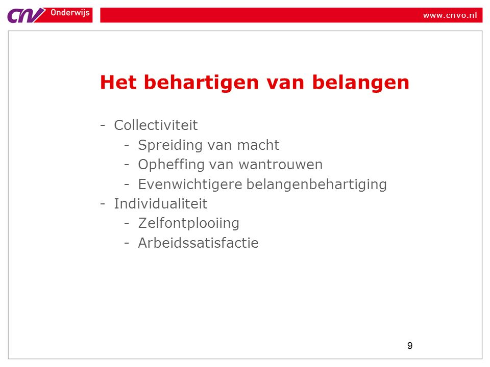www.cnvo.nl Het behartigen van belangen -Collectiviteit -Spreiding van macht -Opheffing van wantrouwen -Evenwichtigere belangenbehartiging -Individualiteit -Zelfontplooiing -Arbeidssatisfactie 9