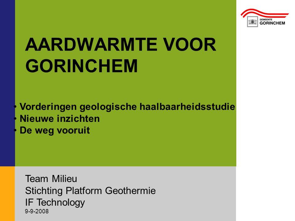 AARDWARMTE VOOR GORINCHEM Team Milieu Stichting Platform Geothermie IF Technology 9-9-2008 • Vorderingen geologische haalbaarheidsstudie • Nieuwe inzichten • De weg vooruit