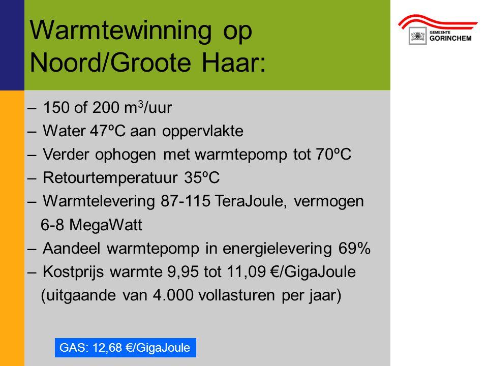Warmtewinning op Noord/Groote Haar: –150 of 200 m 3 /uur –Water 47ºC aan oppervlakte –Verder ophogen met warmtepomp tot 70ºC –Retourtemperatuur 35ºC –Warmtelevering 87-115 TeraJoule, vermogen 6-8 MegaWatt –Aandeel warmtepomp in energielevering 69% –Kostprijs warmte 9,95 tot 11,09 €/GigaJoule (uitgaande van 4.000 vollasturen per jaar) GAS: 12,68 €/GigaJoule