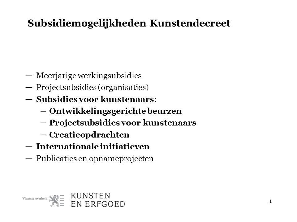 1 Subsidiemogelijkheden Kunstendecreet — Meerjarige werkingsubsidies — Projectsubsidies (organisaties) — Subsidies voor kunstenaars: – Ontwikkelingsge