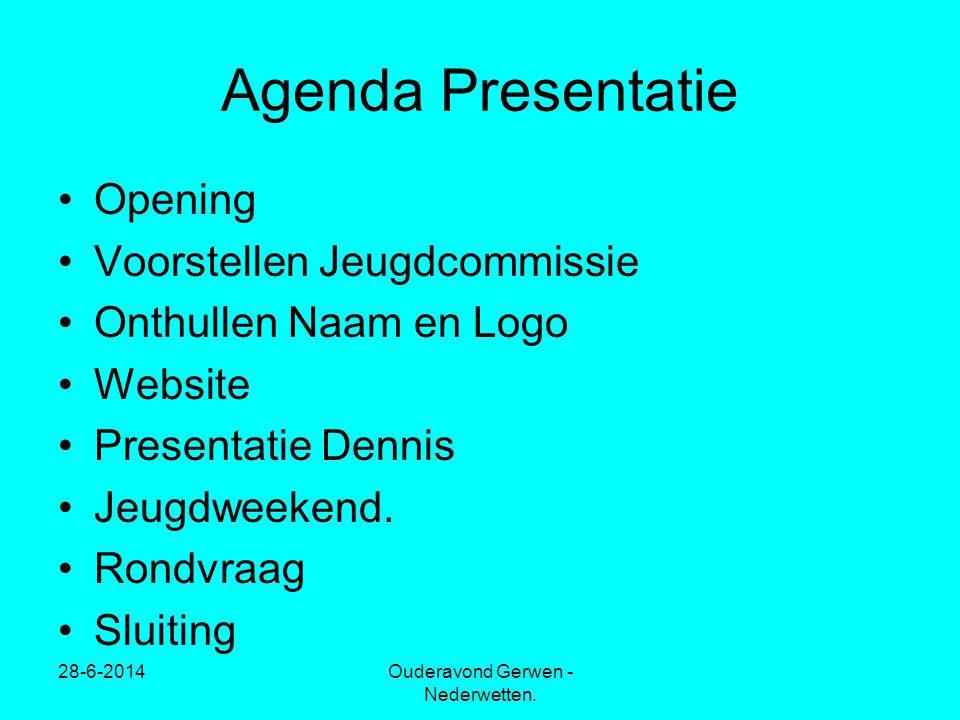28-6-2014Ouderavond Gerwen - Nederwetten. Agenda Presentatie •Opening •Voorstellen Jeugdcommissie •Onthullen Naam en Logo •Website •Presentatie Dennis