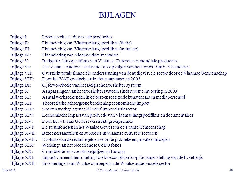© Policy Research Corporation 49Juni 2004 BIJLAGEN Bijlage I: Levenscyclus audiovisuele producties Bijlage II: Financiering van Vlaamse langspeelfilms (fictie) Bijlage III: Financiering van Vlaamse langspeelfilms (animatie) Bijlage IV: Financiering van Vlaamse documentaires Bijlage V: Budgetten langspeelfilms van Vlaamse, Europese en mondiale producties Bijlage VI: Het Vlaams Audiovisueel Fonds als opvolger van het Fonds Film in Vlaanderen Bijlage VII:Overzicht totale financiële ondersteuning van de audiovisuele sector door de Vlaamse Gemeenschap Bijlage VIII: Door het VAF goedgekeurde steunaanvragen in 2003 Bijlage IX:Cijfervoorbeeld van het Belgische tax shelter systeem Bijlage X: Aanpassingen van het tax shelter systeem sinds recente invoering in 2003 Bijlage XI: Aantal werkzoekenden in de beroepscategorie kunstenaars en mediapersoneel Bijlage XII: Theoretische achtergrond berekening economische impact Bijlage XIII: Soorten werkgelegenheid in de filmproductiesector Bijlage XIV: Economische impact van productie van Vlaamse langspeelfilms en documentaires Bijlage XV:Door het Vlaams Gewest verstrekte groeipremies Bijlage XVI: De steunfondsen in het Waalse Gewest en de Franse Gemeenschap Bijlage XVII: Bezoekersaantallen en subsidies in Vlaamse culturele sectoren Bijlage XVIII: Evolutie van de reclamegelden voor de publieke en private omroepen Bijlage XIX: Werking van het Nederlandse CoBO fonds Bijlage XX:Gemiddelde bioscoopticketprijzen in Europa Bijlage XXI:Impact van een kleine heffing op bioscooptickets op de samenstelling van de ticketprijs Bijlage XXII: Investeringen van Waalse omroepen in de Waalse audiovisuele sector