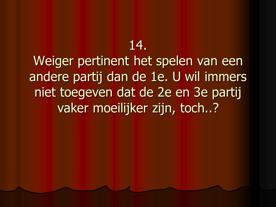 14. Weiger pertinent het spelen van een andere partij dan de 1e.