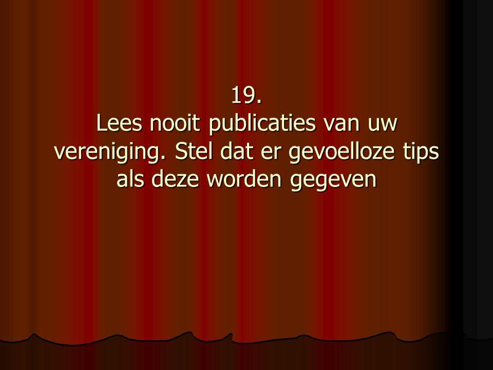 19. Lees nooit publicaties van uw vereniging. Stel dat er gevoelloze tips als deze worden gegeven