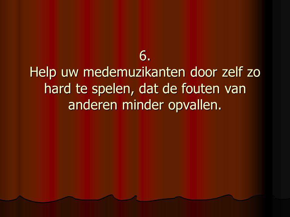 6. Help uw medemuzikanten door zelf zo hard te spelen, dat de fouten van anderen minder opvallen.