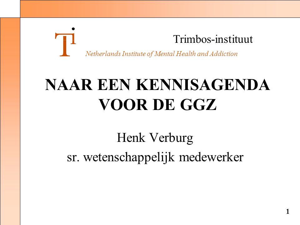 Trimbos-instituut Netherlands Institute of Mental Health and Addiction 1 NAAR EEN KENNISAGENDA VOOR DE GGZ Henk Verburg sr. wetenschappelijk medewerke