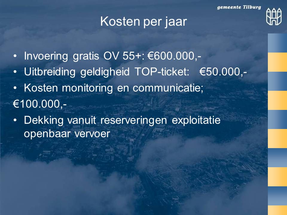 Kosten per jaar •Invoering gratis OV 55+: €600.000,- •Uitbreiding geldigheid TOP-ticket: €50.000,- •Kosten monitoring en communicatie; €100.000,- •Dekking vanuit reserveringen exploitatie openbaar vervoer