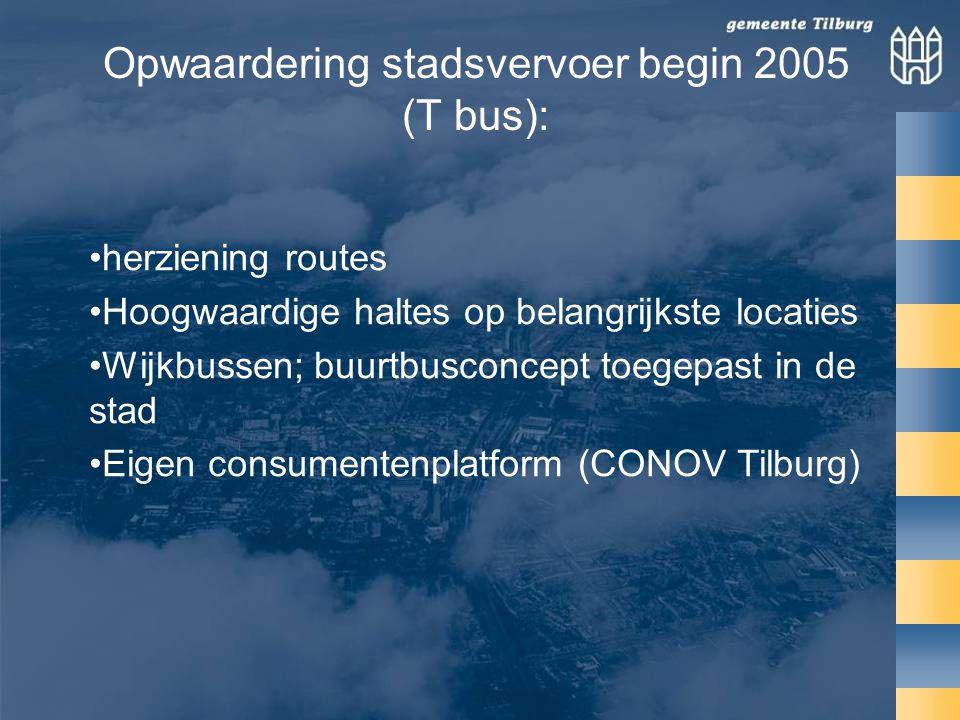 Opwaardering stadsvervoer begin 2005 (T bus): •herziening routes •Hoogwaardige haltes op belangrijkste locaties •Wijkbussen; buurtbusconcept toegepast in de stad •Eigen consumentenplatform (CONOV Tilburg)