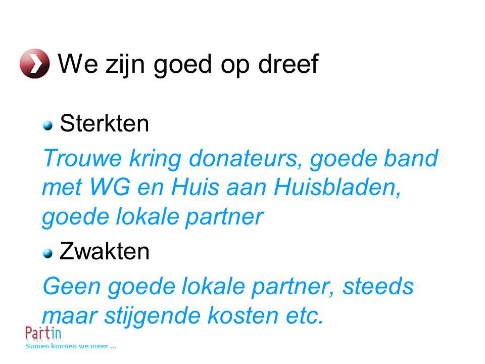 Samen kunnen we meer … We zijn goed op dreef Sterkten Trouwe kring donateurs, goede band met WG en Huis aan Huisbladen, goede lokale partner Zwakten Geen goede lokale partner, steeds maar stijgende kosten etc.