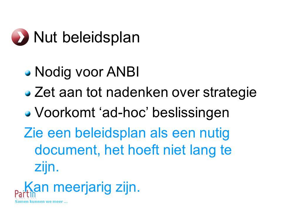 Samen kunnen we meer … Nut beleidsplan Nodig voor ANBI Zet aan tot nadenken over strategie Voorkomt 'ad-hoc' beslissingen Zie een beleidsplan als een nutig document, het hoeft niet lang te zijn.