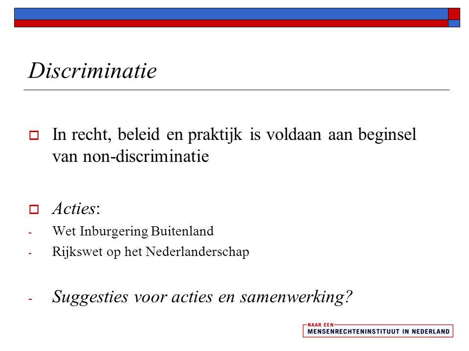 Discriminatie  In recht, beleid en praktijk is voldaan aan beginsel van non-discriminatie  Acties: - Wet Inburgering Buitenland - Rijkswet op het Nederlanderschap - Suggesties voor acties en samenwerking