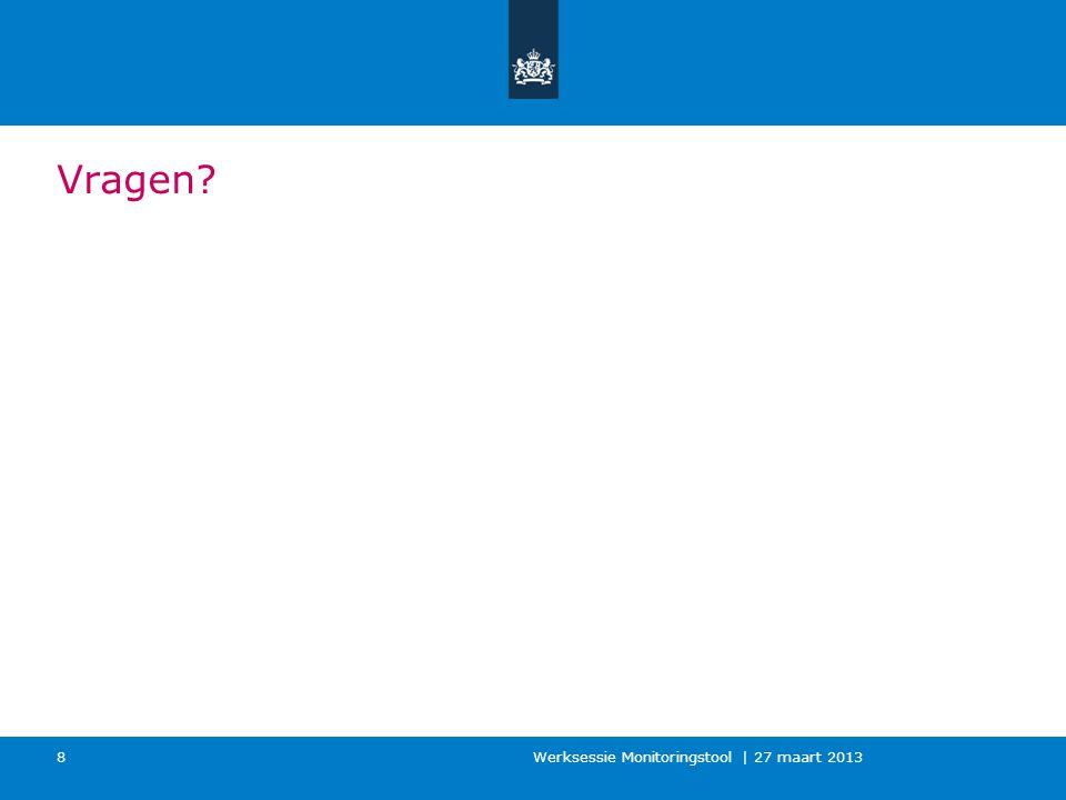 Vragen? Werksessie Monitoringstool | 27 maart 2013 8