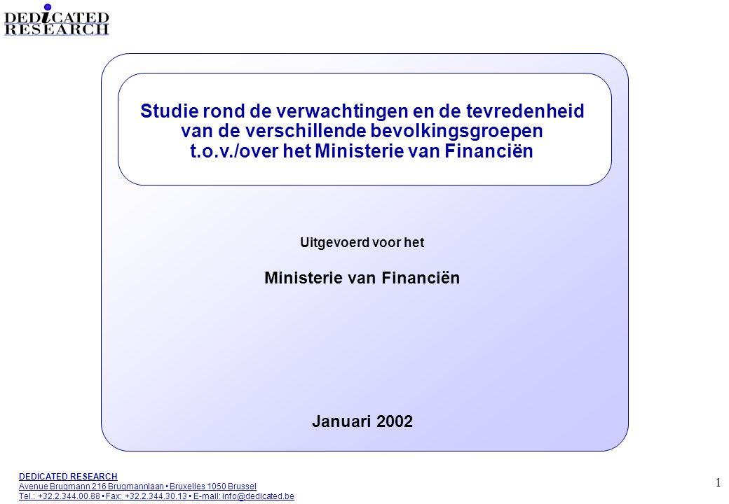 1 DEDICATED RESEARCH Avenue Brugmann 216 Brugmannlaan • Bruxelles 1050 Brussel Tel.: +32.2.344.00.88 • Fax: +32.2.344.30.13 • E-mail: info@dedicated.be Studie rond de verwachtingen en de tevredenheid van de verschillende bevolkingsgroepen t.o.v./over het Ministerie van Financiën Uitgevoerd voor het Ministerie van Financiën Januari 2002