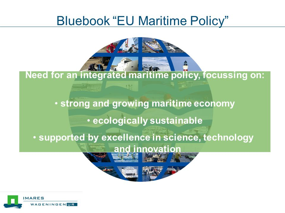 Bluebook EU Maritime Policy Need for an integrated maritime policy, focussing on: • strong and growing maritime economy • ecologically sustainable • supported by excellence in science, technology and innovation