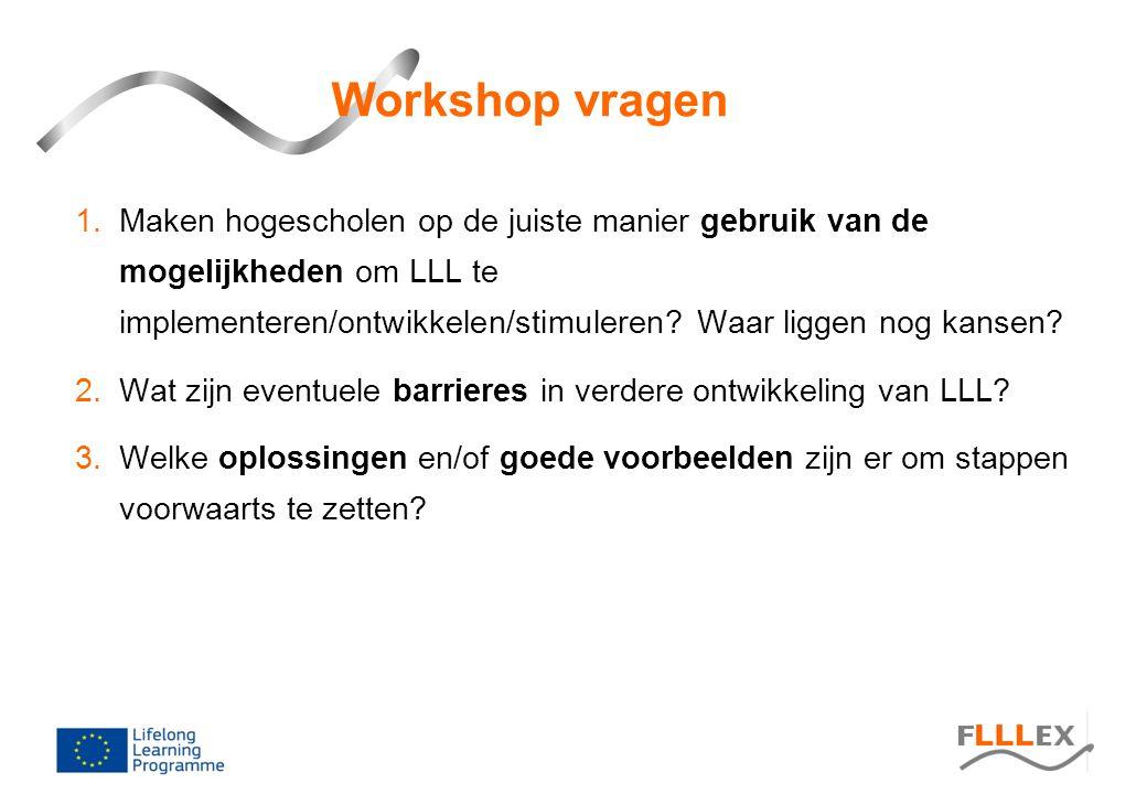 Workshop vragen 1.Maken hogescholen op de juiste manier gebruik van de mogelijkheden om LLL te implementeren/ontwikkelen/stimuleren? Waar liggen nog k