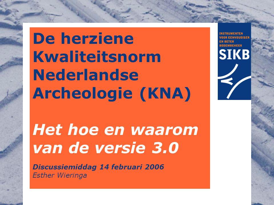 De herziene Kwaliteitsnorm Nederlandse Archeologie (KNA) Het hoe en waarom van de versie 3.0 Discussiemiddag 14 februari 2006 Esther Wieringa