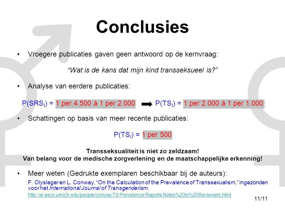 11/11 Conclusies •Vroegere publicaties gaven geen antwoord op de kernvraag: Wat is de kans dat mijn kind transseksueel is? •Analyse van eerdere publicaties: P(SRS I ) = 1 per 4.500 à 1 per 2.000 P(TS I ) = 1 per 2.000 à 1 per 1.000 •Schattingen op basis van meer recente publicaties: P(TS I ) = 1 per 500 Transseksualiteit is niet zo zeldzaam.