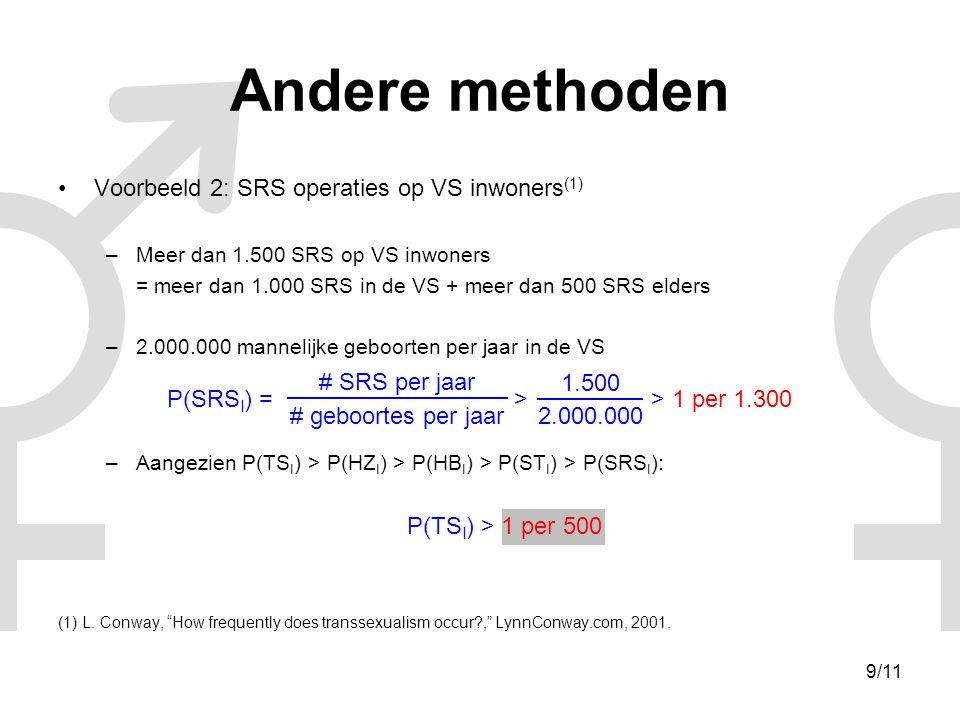 10/11 Andere methoden •Voorbeeld 3: schatting op basis van Thaise Kathoey –Tellen van Kathoey (1) : 6 per 1.000 P(ST A ) = = 1 per 167 –Demografisch profiel van Kathoey (2) : 27,7% van Kathoey onderging SRS P(SRS A ) = 0,277 x P(ST A ) = 1 per 600 –Gemiddelde SRS leeftijd L = 24,1 jaar & Levensverwachting E = 73 jaar P(SRS I ) = x P(SRS A ) = 1 per 400 –Demografisch profiel van Kathoey (2) : 48,3% van Kathoey die geen SRS ondergingen willen SRS P(TS I ) = 1 per 200 (1) S.