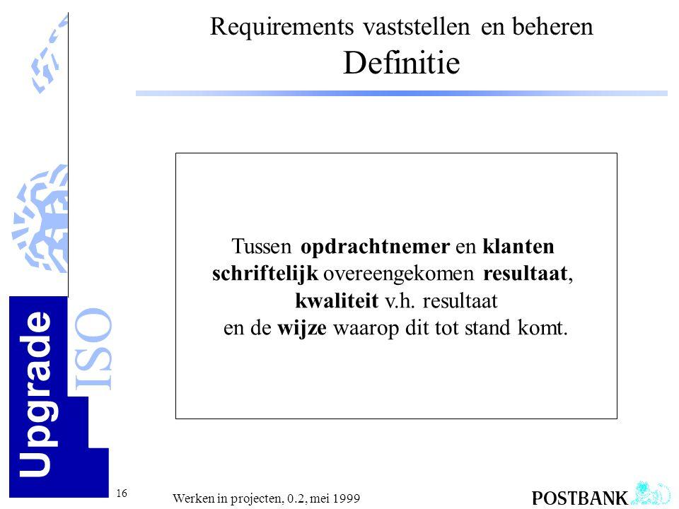 Upgrade ISO 16 Werken in projecten, 0.2, mei 1999 Requirements vaststellen en beheren Definitie Tussen opdrachtnemer en klanten schriftelijk overeenge