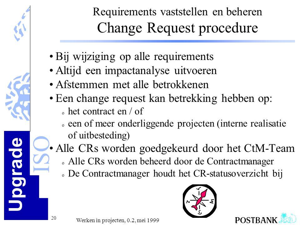 Upgrade ISO 20 Werken in projecten, 0.2, mei 1999 Requirements vaststellen en beheren Change Request procedure •Bij wijziging op alle requirements •Al