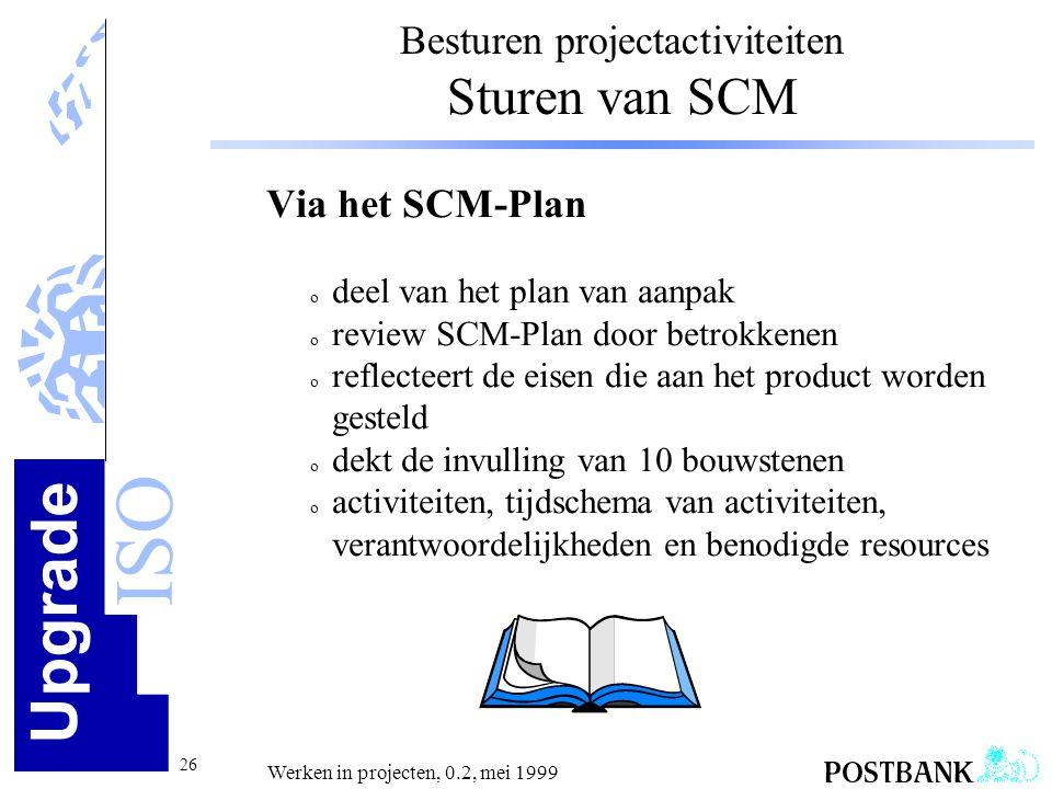 Upgrade ISO 26 Werken in projecten, 0.2, mei 1999 Besturen projectactiviteiten Sturen van SCM Via het SCM-Plan o deel van het plan van aanpak o review
