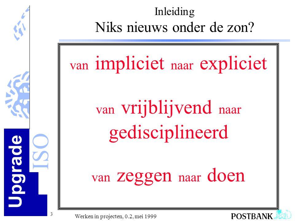 Upgrade ISO 3 Werken in projecten, 0.2, mei 1999 Inleiding Niks nieuws onder de zon? van impliciet naar expliciet van vrijblijvend naar gedisciplineer