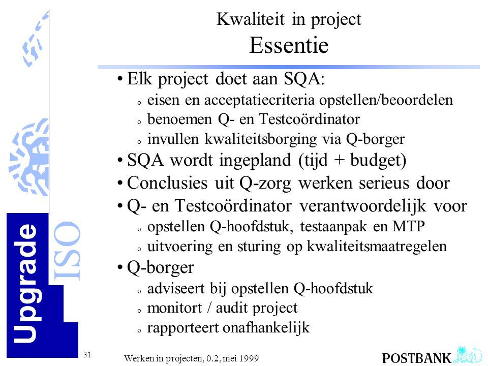 Upgrade ISO 31 Werken in projecten, 0.2, mei 1999 Kwaliteit in project Essentie •Elk project doet aan SQA: o eisen en acceptatiecriteria opstellen/beo