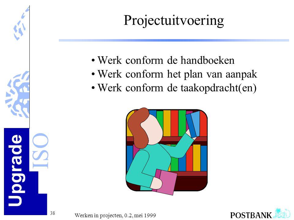 Upgrade ISO 38 Werken in projecten, 0.2, mei 1999 Projectuitvoering •Werk conform de handboeken •Werk conform het plan van aanpak •Werk conform de taa