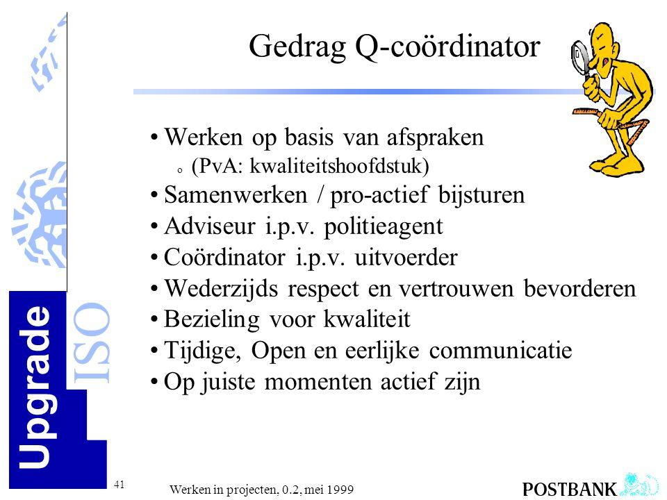 Upgrade ISO 41 Werken in projecten, 0.2, mei 1999 Gedrag Q-coördinator •Werken op basis van afspraken o (PvA: kwaliteitshoofdstuk) •Samenwerken / pro-