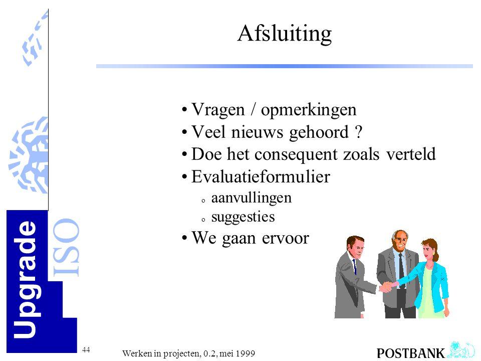 Upgrade ISO 44 Werken in projecten, 0.2, mei 1999 Afsluiting •Vragen / opmerkingen •Veel nieuws gehoord ? •Doe het consequent zoals verteld •Evaluatie