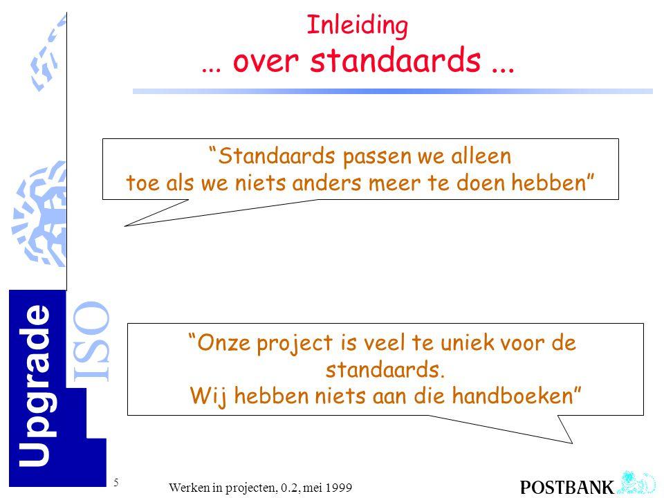 Upgrade ISO 36 Werken in projecten, 0.2, mei 1999 Kwaliteit in project SQA-Roadmap plan DoCheck Act Weten wat je moet doen: - eisen/wensen klant - eigen vakmanschap Zeggen wat je gaat doen: - inhoudelijk - aan kwaliteitsbeheersing (kwaliteitshoofdstuk) Doen wat je hebt gezegd: - projectuitvoering Aantonen wat je hebt gedaan: - reviews - inspecties - testen Herstellen/verbeteren Evalueren Q-borging: - monitoren - project-audit - escaleren procesverbetering (leren over projecten heen) leren per fase leren tijdens uitvoering