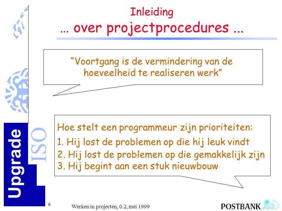 Upgrade ISO 7 Werken in projecten, 0.2, mei 1999 Kwaliteit bereik je door goed de fouten te herstellen na het testen en tijdens de nazorg Zorg voor kwaliteit betekent veel controles, extra werk en bureaucratie Inleiding … over kwaliteit.