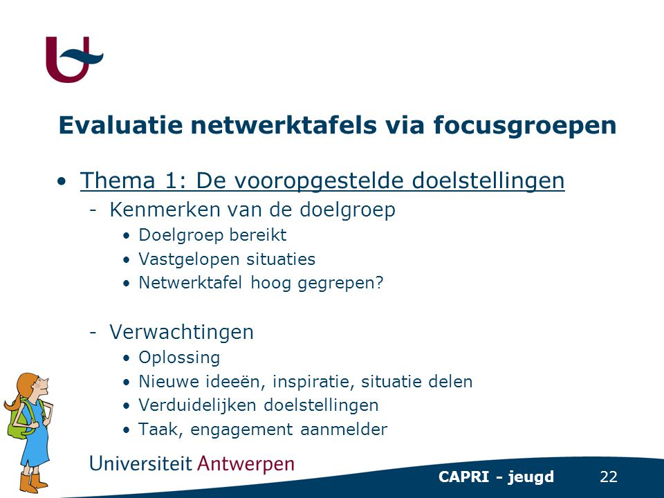 22 CAPRI - jeugd Evaluatie netwerktafels via focusgroepen •Thema 1: De vooropgestelde doelstellingen -Kenmerken van de doelgroep •Doelgroep bereikt •V