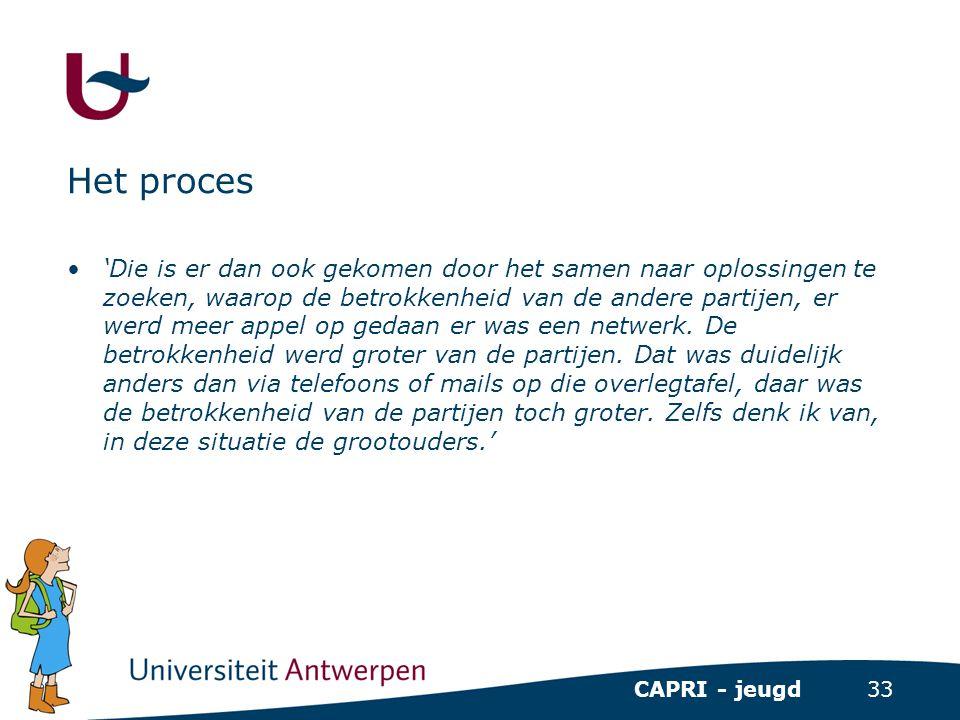 33 CAPRI - jeugd Het proces •'Die is er dan ook gekomen door het samen naar oplossingen te zoeken, waarop de betrokkenheid van de andere partijen, er