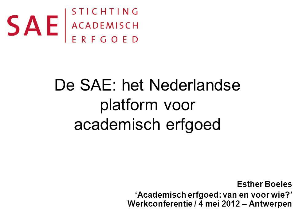 De SAE: het Nederlandse platform voor academisch erfgoed Esther Boeles 'Academisch erfgoed: van en voor wie ' Werkconferentie / 4 mei 2012 – Antwerpen