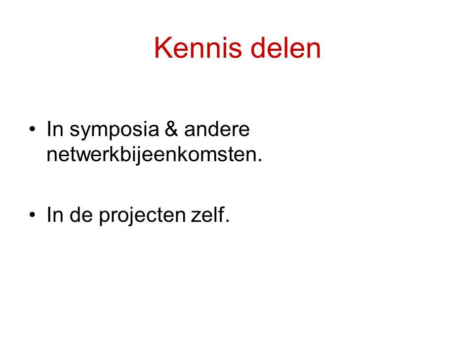 Kennis delen •In symposia & andere netwerkbijeenkomsten. •In de projecten zelf.