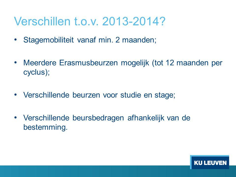 Verschillen t.o.v. 2013-2014? • Stagemobiliteit vanaf min. 2 maanden; • Meerdere Erasmusbeurzen mogelijk (tot 12 maanden per cyclus); • Verschillende