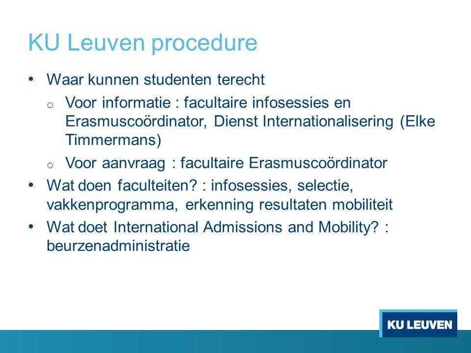 KU Leuven procedure • Waar kunnen studenten terecht o Voor informatie : facultaire infosessies en Erasmuscoördinator, Dienst Internationalisering (Elke Timmermans) o Voor aanvraag : facultaire Erasmuscoördinator • Wat doen faculteiten.