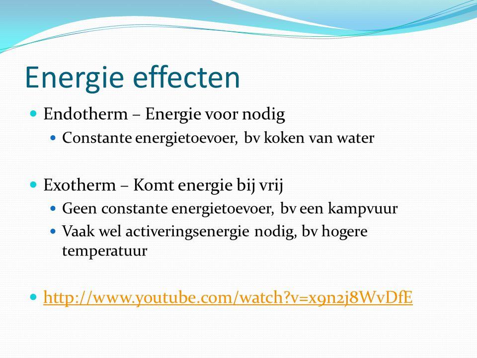 Energie effecten  Endotherm – Energie voor nodig  Constante energietoevoer, bv koken van water  Exotherm – Komt energie bij vrij  Geen constante energietoevoer, bv een kampvuur  Vaak wel activeringsenergie nodig, bv hogere temperatuur  http://www.youtube.com/watch?v=x9n2j8WvDfE http://www.youtube.com/watch?v=x9n2j8WvDfE