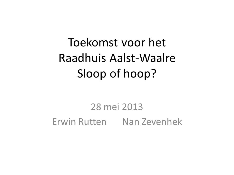 Toekomst voor het Raadhuis Aalst-Waalre Sloop of hoop 28 mei 2013 Erwin RuttenNan Zevenhek