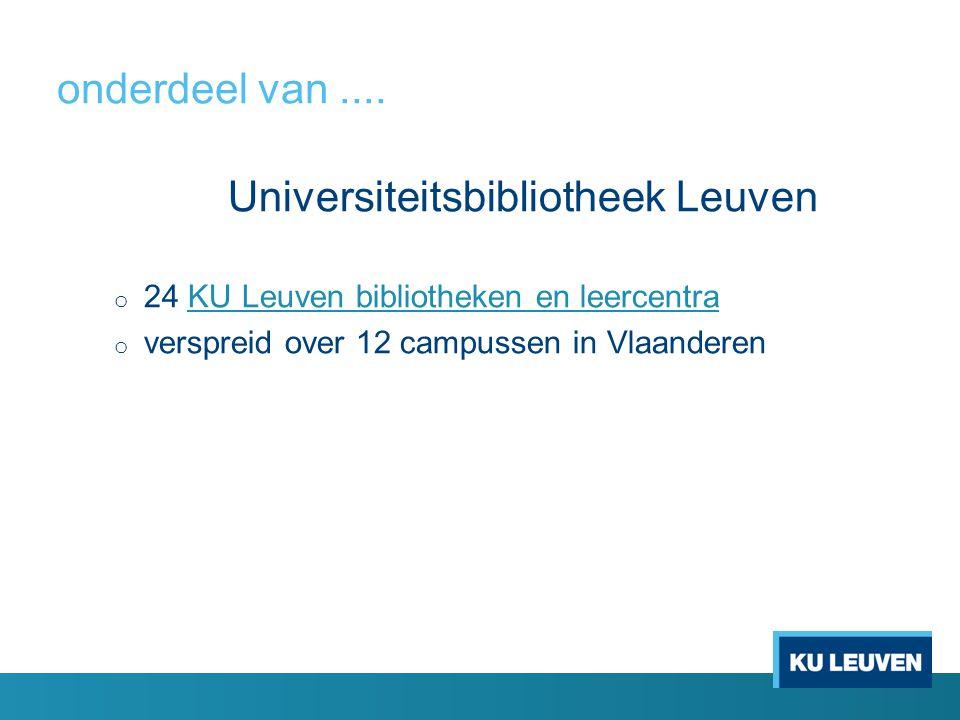 onderdeel van.... Universiteitsbibliotheek Leuven o 24 KU Leuven bibliotheken en leercentra KU Leuven bibliotheken en leercentra o verspreid over 12 c