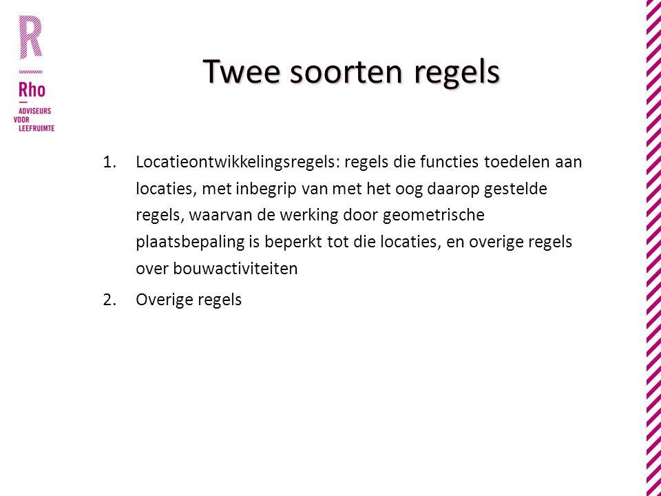 Twee soorten regels 1.Locatieontwikkelingsregels: regels die functies toedelen aan locaties, met inbegrip van met het oog daarop gestelde regels, waarvan de werking door geometrische plaatsbepaling is beperkt tot die locaties, en overige regels over bouwactiviteiten 2.Overige regels