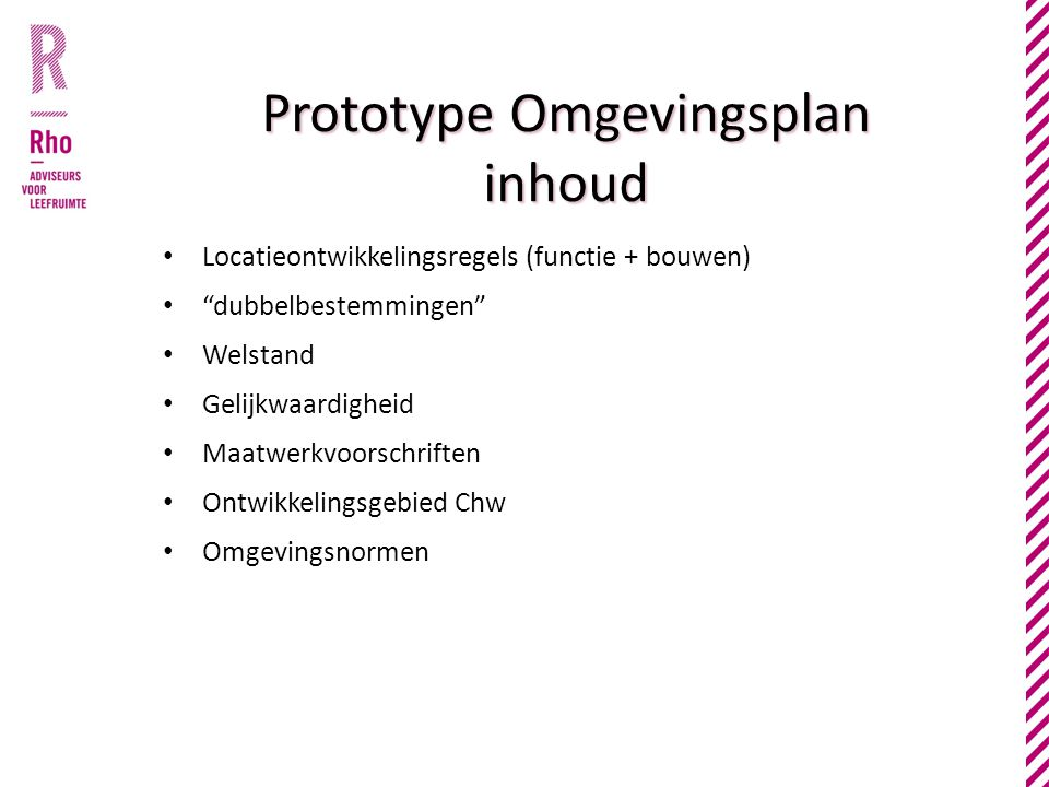 • Locatieontwikkelingsregels (functie + bouwen) • dubbelbestemmingen • Welstand • Gelijkwaardigheid • Maatwerkvoorschriften • Ontwikkelingsgebied Chw • Omgevingsnormen Prototype Omgevingsplan inhoud